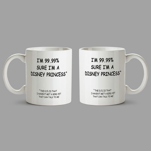 Personalised Mugs - I'm 99.99% sure I'm a Disney princess*. *The 0.1% is that I haven't met a bird yet that can talk to me.