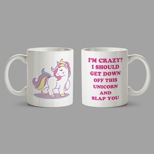 Personalised Mugs - I'm Crazy? I Should Get Down Off This Unicorn And Slap You